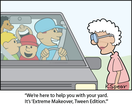 "Cartoon of of a teacher and a group of kids in a van. The man says to an elderly lady, ""We're here to help you with your yard. It's 'Extreme Makeover: Tween Edition.'"""