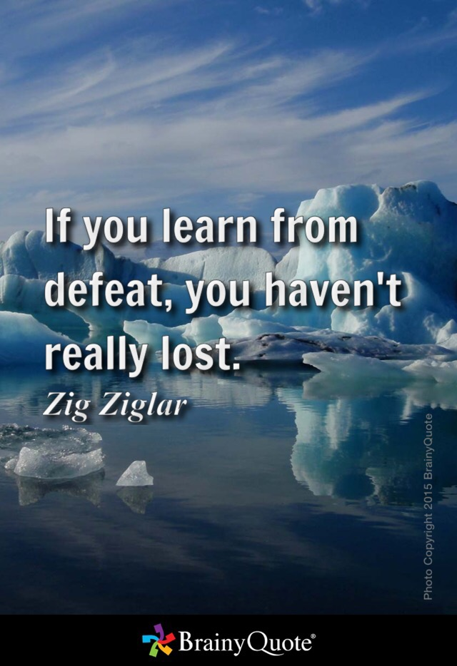 """If you learn from defeat, you haven't really lost."" Zig Ziglar"