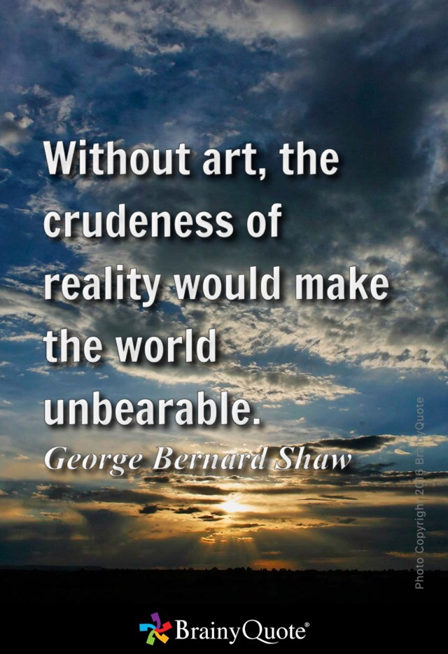 Without art, the crudeness of reality would make the world unbearable. Georgr Bernard Shaw Brainyquote.com