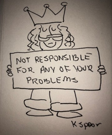 """Sketch of a king holding a sign that says, """"Not Responsible for any of Your Problems."""""""