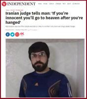 Imagine the nerve of the Judge! He was not even worried about making a mistake! Read more here: http://www.independent.co.uk/news/world/middle-east/iranian-judge-tells-man-if-you-re-innocent-you-ll-go-to-heaven-after-youre-hanged-a7032876.html
