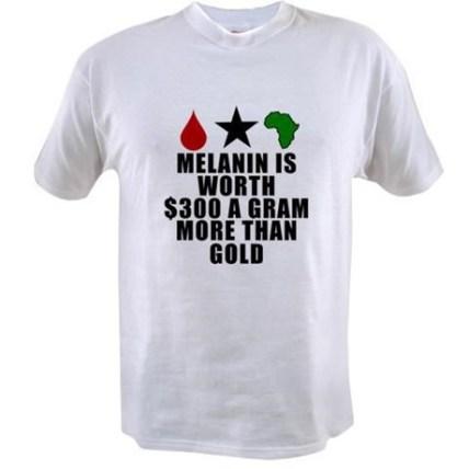 Melanin is worth $300 a gram more than gold T-Shirt http://www.cafepress.com/keyamsha.1708562960 $14.99