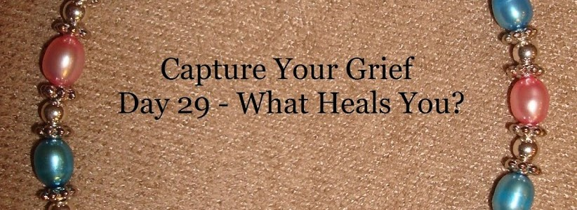 Capture Your Grief – Day 29 – (WHY?) What Heals You?