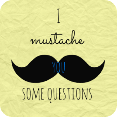 I Mustache You Some Questions!