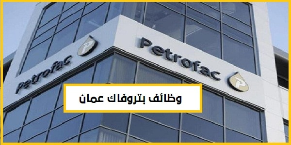 وظائف عمان شركة بتروفاك للنفط والغاز عمان