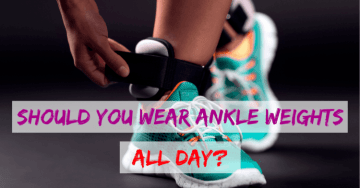 Should You Wear Ankle Weights All Day (FAQs)?