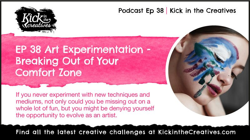 Ep 38 Art Experimentation – Breaking Out of Your Comfort Zone