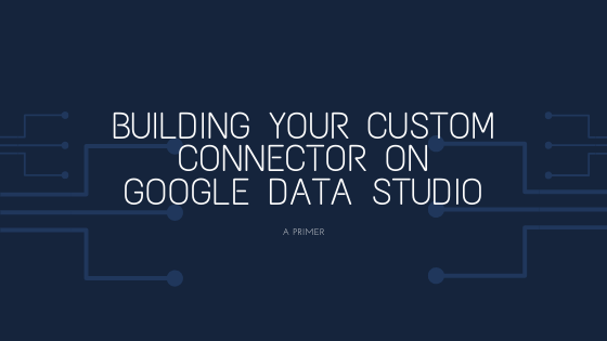 Building your Custom Connector on Google Data Studio