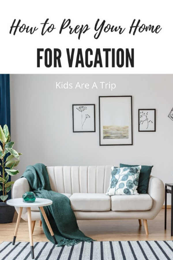 How to Prep Your Home for Vacation-Kids Are A Trip