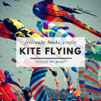 Kite Flying Around the World: Festivals, Books, Crafts & More