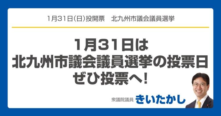 1月31日は北九州市議会議員選挙の投票日、ぜひ投票へ! 衆議院議員 きいたかし 福岡10区(北九州市門司区・小倉北区・小倉南区)