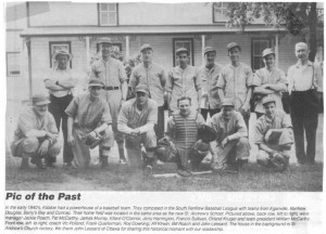 Killaloe has long been known for it's success on the baseball fields of Renfrew County. Pictured below, back row, left to right, manager Jackie Roche, Pat McCarthy, James Murray, Ellard O'Conner, Jerry Harrington, Francis Sullivan, Orland Kruger and team president William McCarthy; front row, left to right, coach Vic Poland, Frank Quarterman, Roy Downing, Alf Kirwin, Bill Roche and John Lessard. Betty Mullin Collection.