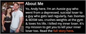 Yo, Andy here. I'm an Aussie guy who went from a depressed, suicidal loser to a guy who gets laid regularly, has 3somes & BDSM sex, crushes weights at the gym & loves his life. I killed my inner loser. It's my mission to get you to kill your inner loser too.