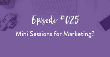 podcast, mini sessions, marketing, business tips