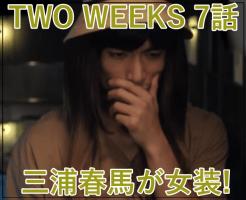 TWO WEEKS7話三浦春馬が女装!似合う!美人!逃亡劇は月島と共に急展開