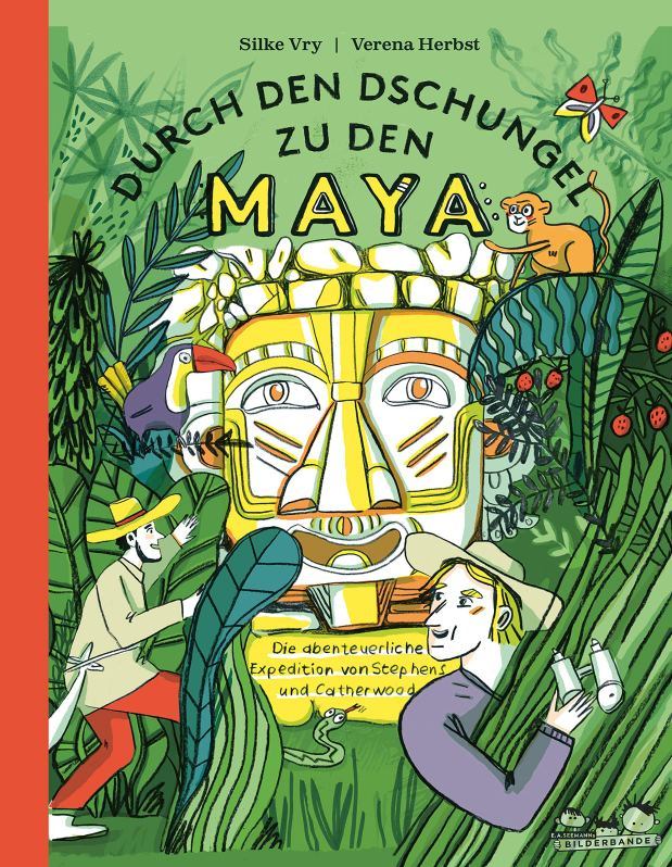Silke Vry, Verena Herbst: Durch den Dschungel zu den Maya. Die abenteuerliche Reise von Stephens und Catherwood