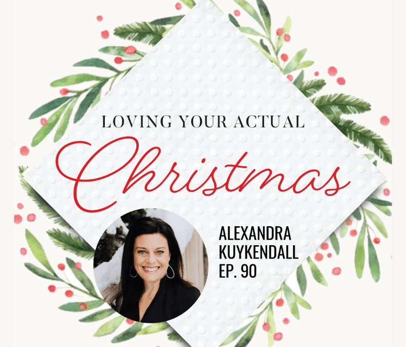 Loving your actual Christmas | Alexandra Kuykendall