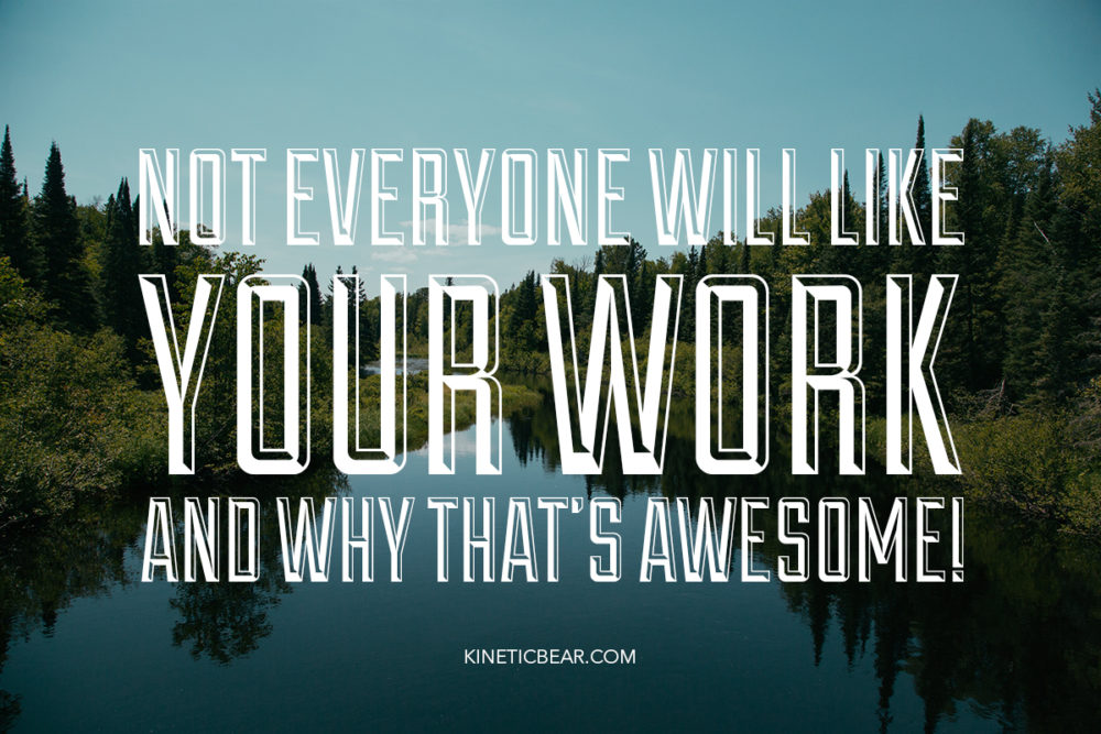 Not everyone will like your work and why that's awesome.