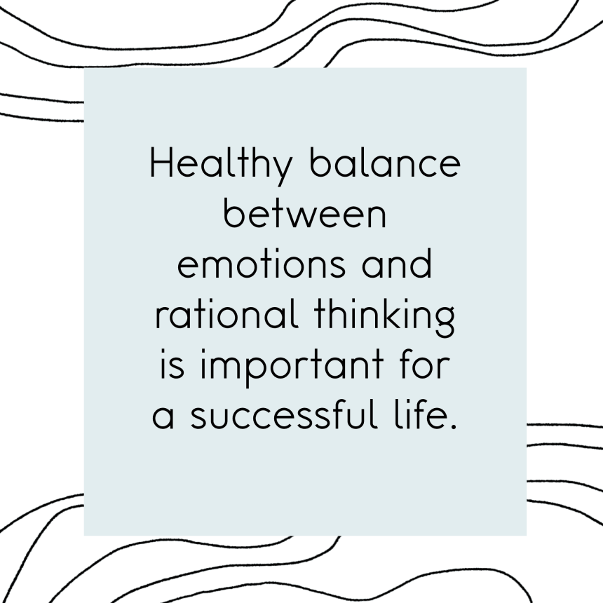 Healthy balance between emotions and rational thinking is important for a successful life.