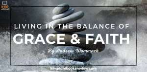 Living In The Balance Of Grace and Faith By Andrew Wommack [Summary]