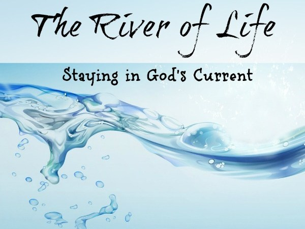 The River of Life ~ Staying in God's Current
