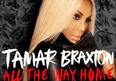 """Listen To The New Hit Song """"All the Way Home"""" by Tamar Braxton!"""