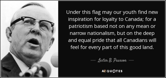 """Image shows the face of Lester B Pearson and the following quote: """"Under this flag may our youth find new inspiration for loyalty to Canada; for a patriotism based not on any mean or narrow nationalism, but on the deep and equal pride that all Canadians will feel for every part of this good land."""" - Lester B Pearson"""