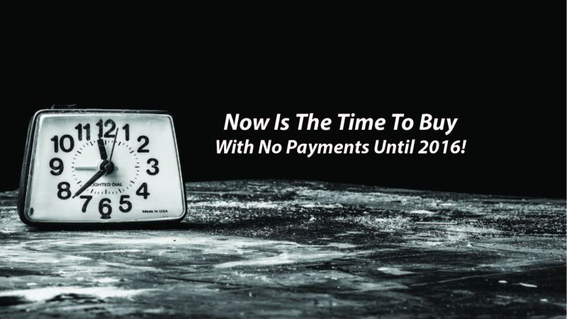 Now Is The Time To Buy With No Payments Until 2016!