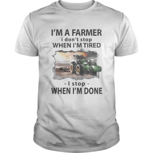 Im a farmer i dont stop when im tired i stop when im done  Unisex