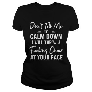 Dont Tell Me To Calm Down I Will Throw A Fucking Chair At Your Face  Classic Ladies