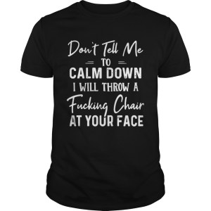 Dont Tell Me To Calm Down I Will Throw A Fucking Chair At Your Face  Unisex