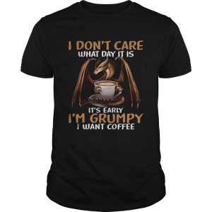 I Dont Care What Day I39M Grumpy I Want Coffee  Unisex