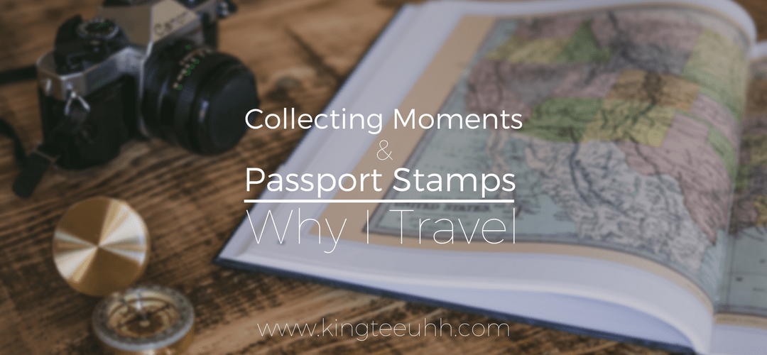 Collecting Moments & Passport Stamps | Why I Travel