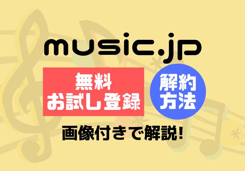 music.jpの無料お試し登録・解約方法を画像付きで解説!