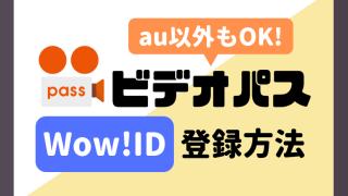 ビデオパスはau以外でもOK!Wow!IDの登録方法