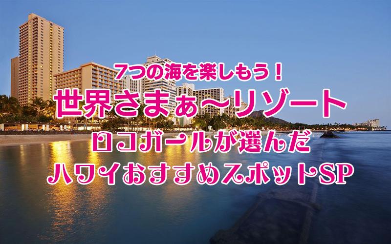 「7つの海を楽しもう!世界さまぁ~リゾート ロコガールが選んだハワイおすすめスポットSP」で紹介されたスポットをチェック!