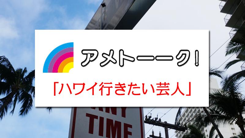 6月18日(木)テレビ朝日系列「アメトーーク!」は「ハワイ行きたい芸人」だそうです。