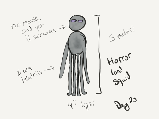 "Sketch of a land squid - round head, purple eyes, no other facial features, dark grey skin. Two armlike tentacles and four foot-like tentacles, also grey. the legs are so long that the incredibly short torso seems to be way up in the air. picture also includes descriptions ""no mouth and yet it screams"" and ""3 meters?"" regarding its height."