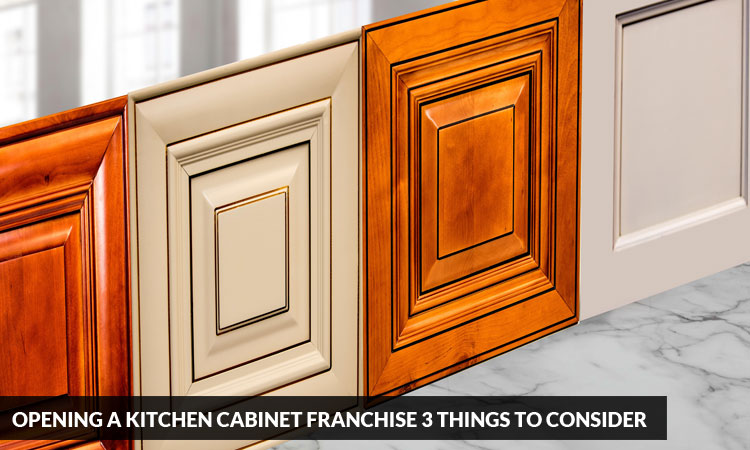 Opening A Kitchen Cabinet Franchise 3 Things To Consider Kitchen