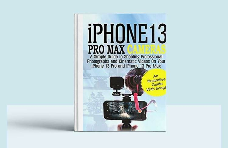 iPhone 13 Pro Max Cameras: A Simple Guide to Shooting Professional Photographs and Cinematic Videos on Your iPhone 13 Pro