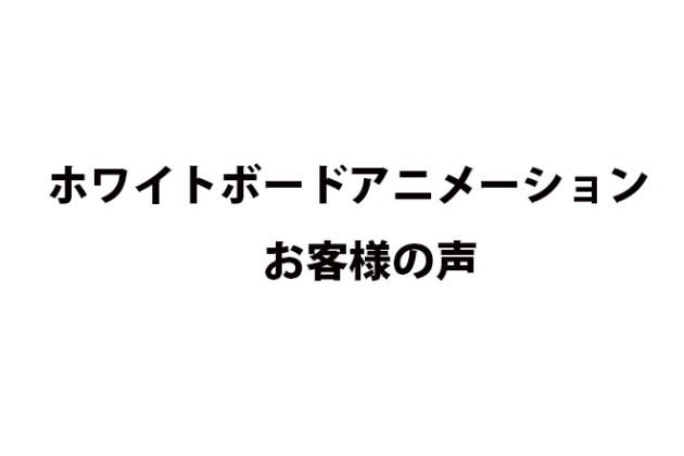ホワイトボードアニメーションを使用したお客様の声!!!