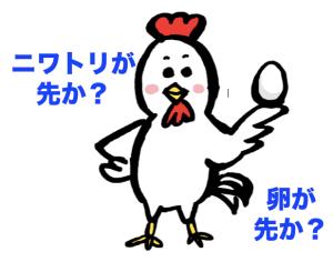 ニワトリが先か?卵が先か?