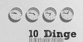 10 Dinge für die ich gerne Zeit hätte