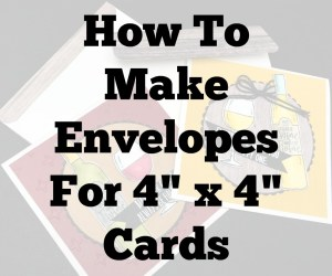How to make envelopes to fit 4 X 4 square cards