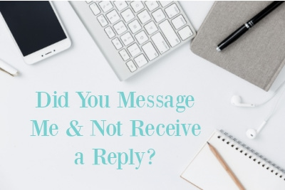 Did You Message Me & Not Receive a Reply?