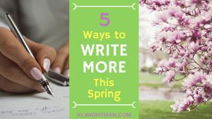5 Ways to Write More This Spring via KLWightman.com
