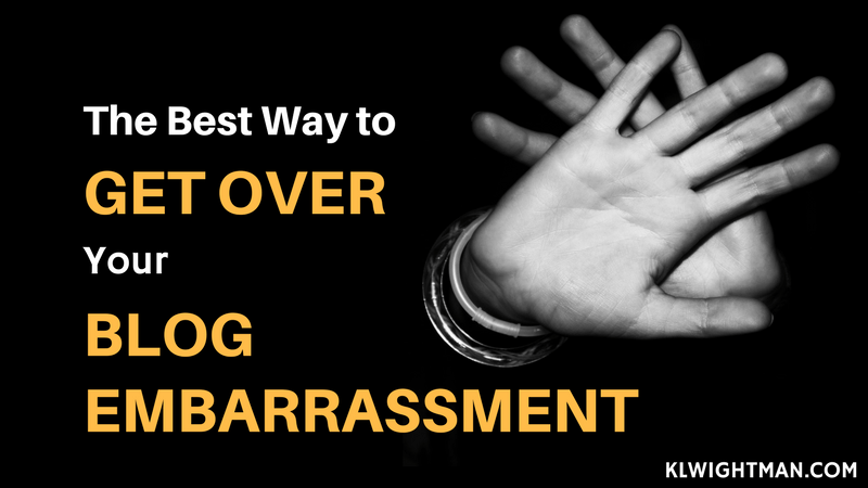 The Best Way to Get Over Your Blog Embarrassment via KLWightman.com
