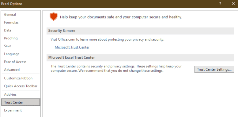 Excel Options  General  Formulas  Proofing  Language  Ease of Access  Advanced  Customize Ribbon  Quick Access Toolbar  Add-ins  Trust Center  Experiment  Help keep your documents safe and your computer secure and healthy.  Security & more  Visit Office.com to learn more about protecting your privacy and security.  Microsoft Trust Center  Microsoft Excel T rust Center  The Trust Center contains security and privacy settings. These settings help keep your  computer secure. We recommend that you do not change these settings.  Irust Center Settings...