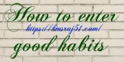 अच्छी आदतें कैसे डालें।