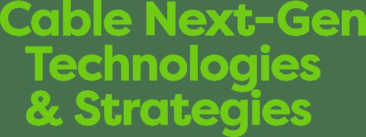 Cable Next-Gen Technologies & Strategies